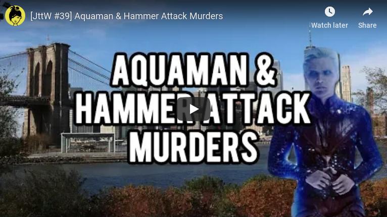 [JttW #39] Aquaman & Hammer AttackMurders